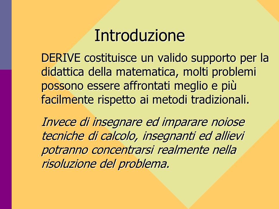 Introduzione DERIVE costituisce un valido supporto per la didattica della matematica, molti problemi possono essere affrontati meglio e più facilmente rispetto ai metodi tradizionali.