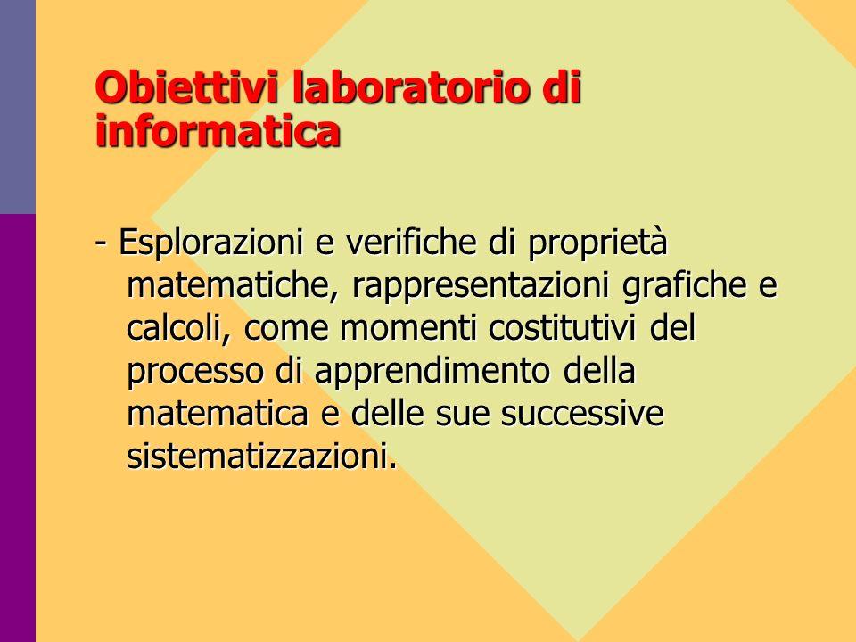 Obiettivi laboratorio di informatica - Esplorazioni e verifiche di proprietà matematiche, rappresentazioni grafiche e calcoli, come momenti costitutivi del processo di apprendimento della matematica e delle sue successive sistematizzazioni.
