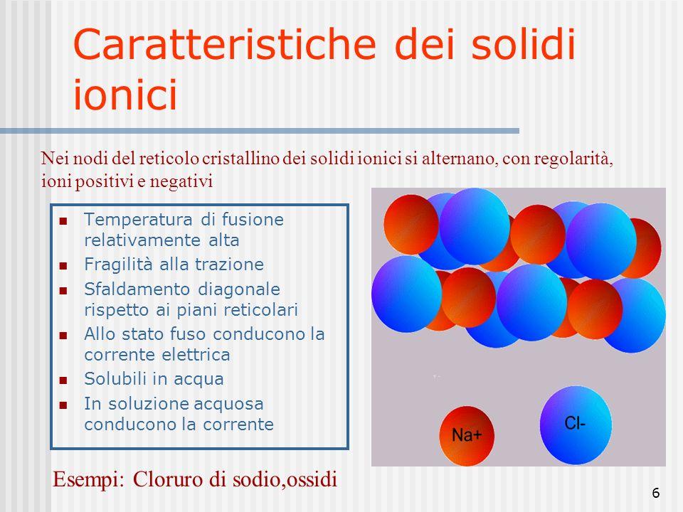 6 Caratteristiche dei solidi ionici Temperatura di fusione relativamente alta Fragilità alla trazione Sfaldamento diagonale rispetto ai piani reticolari Allo stato fuso conducono la corrente elettrica Solubili in acqua In soluzione acquosa conducono la corrente Nei nodi del reticolo cristallino dei solidi ionici si alternano, con regolarità, ioni positivi e negativi Esempi: Cloruro di sodio,ossidi
