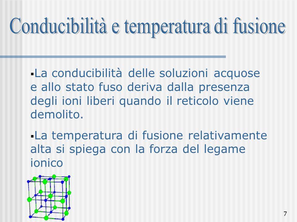 7 La conducibilità delle soluzioni acquose e allo stato fuso deriva dalla presenza degli ioni liberi quando il reticolo viene demolito. La temperatura