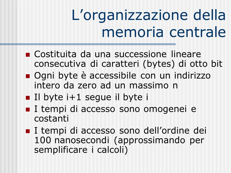 Lorganizzazione della memoria centrale Costituita da una successione lineare consecutiva di caratteri (bytes) di otto bit Ogni byte è accessibile con