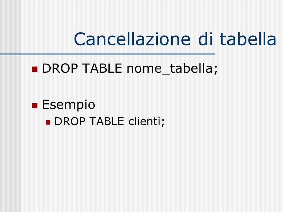 Cancellazione di tabella DROP TABLE nome_tabella; Esempio DROP TABLE clienti;