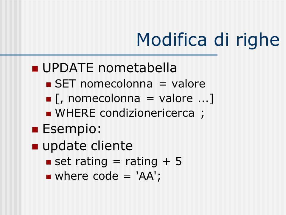 Modifica di righe UPDATE nometabella SET nomecolonna = valore [, nomecolonna = valore...] WHERE condizionericerca ; Esempio: update cliente set rating = rating + 5 where code = AA ;