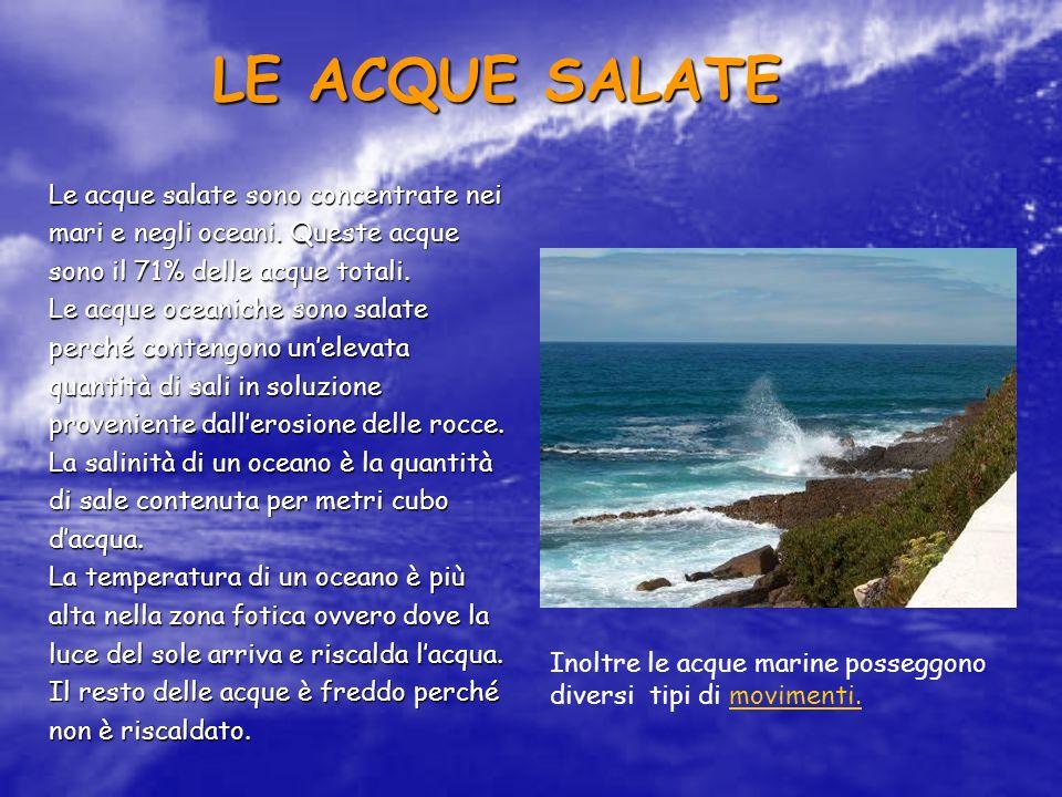 LE ACQUE SALATE Le acque salate sono concentrate nei mari e negli oceani. Queste acque sono il 71% delle acque totali. Le acque oceaniche sono salate