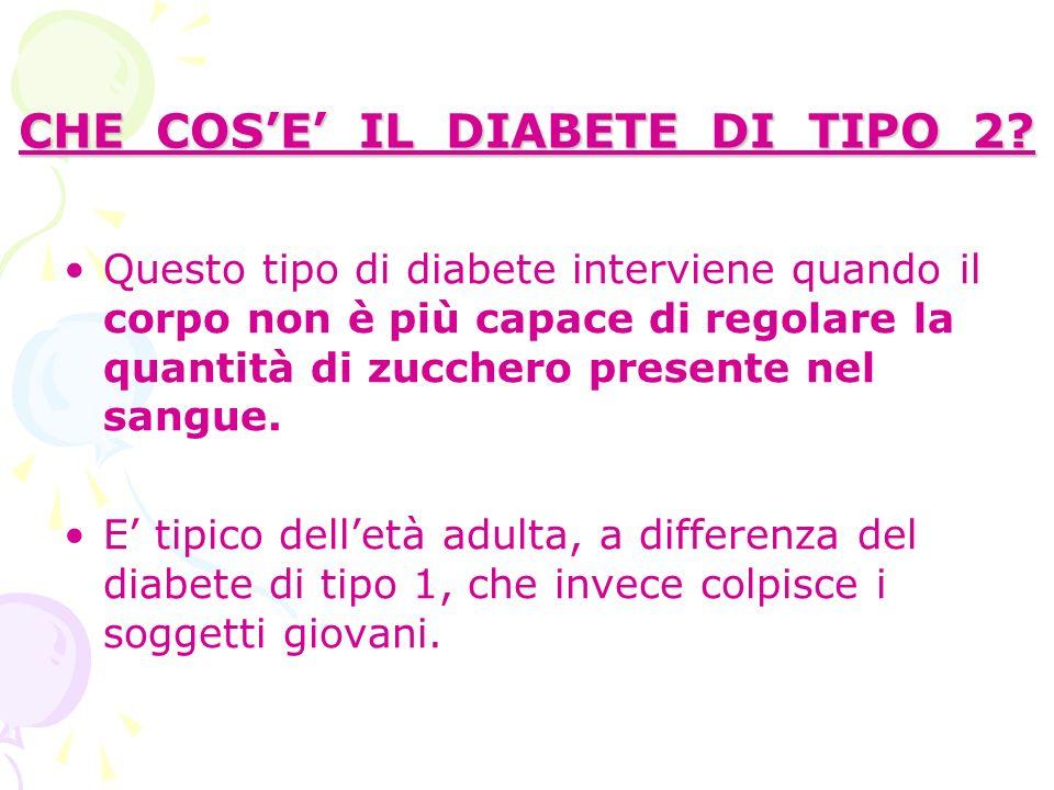CHE COSE IL DIABETE DI TIPO 2? Questo tipo di diabete interviene quando il corpo non è più capace di regolare la quantità di zucchero presente nel san