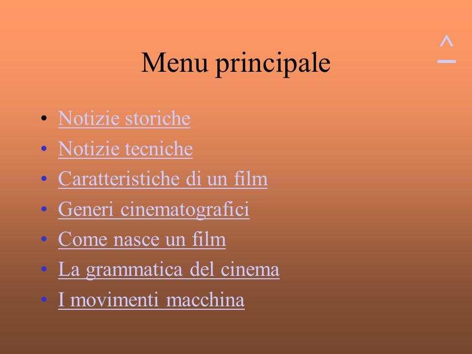 Menu principale Notizie storiche Notizie tecniche Caratteristiche di un film Generi cinematografici Come nasce un film La grammatica del cinema I movimenti macchina ^