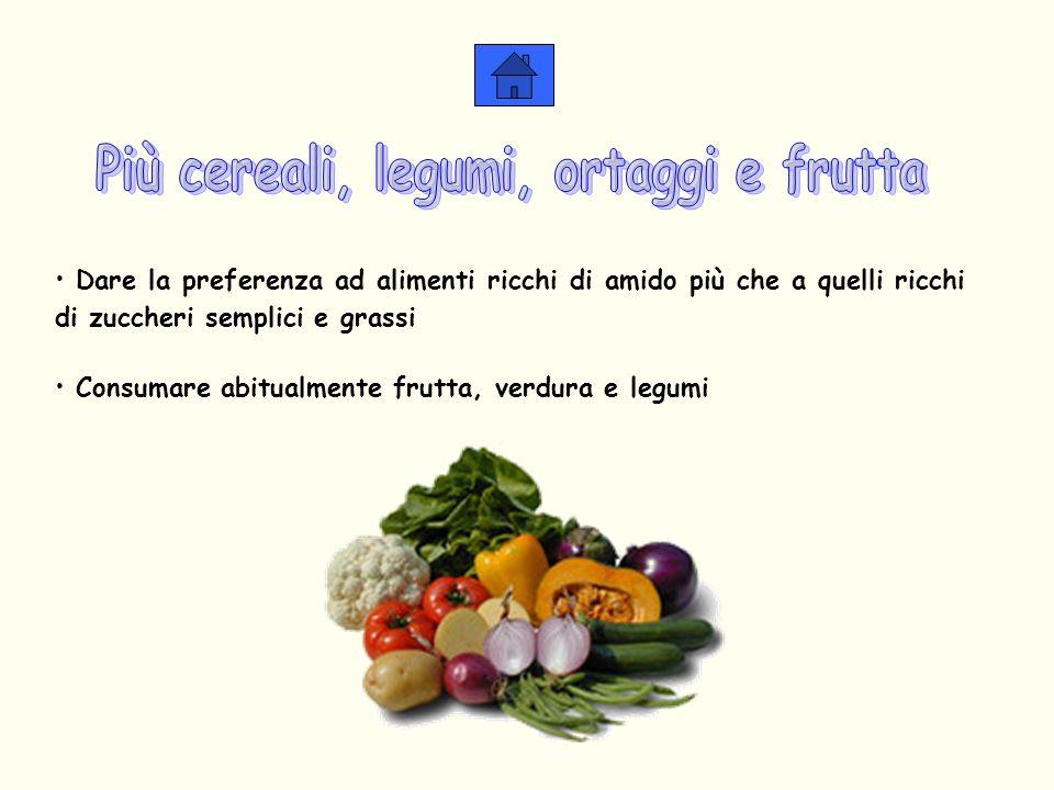 Dare la preferenza ad alimenti ricchi di amido più che a quelli ricchi di zuccheri semplici e grassi Consumare abitualmente frutta, verdura e legumi