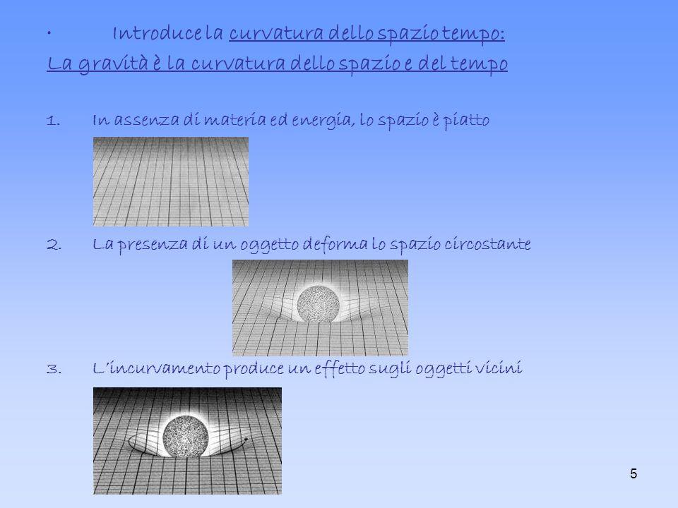 5 Introduce la curvatura dello spazio tempo: La gravità è la curvatura dello spazio e del tempo 1.In assenza di materia ed energia, lo spazio è piatto 2.La presenza di un oggetto deforma lo spazio circostante 3.Lincurvamento produce un effetto sugli oggetti vicini