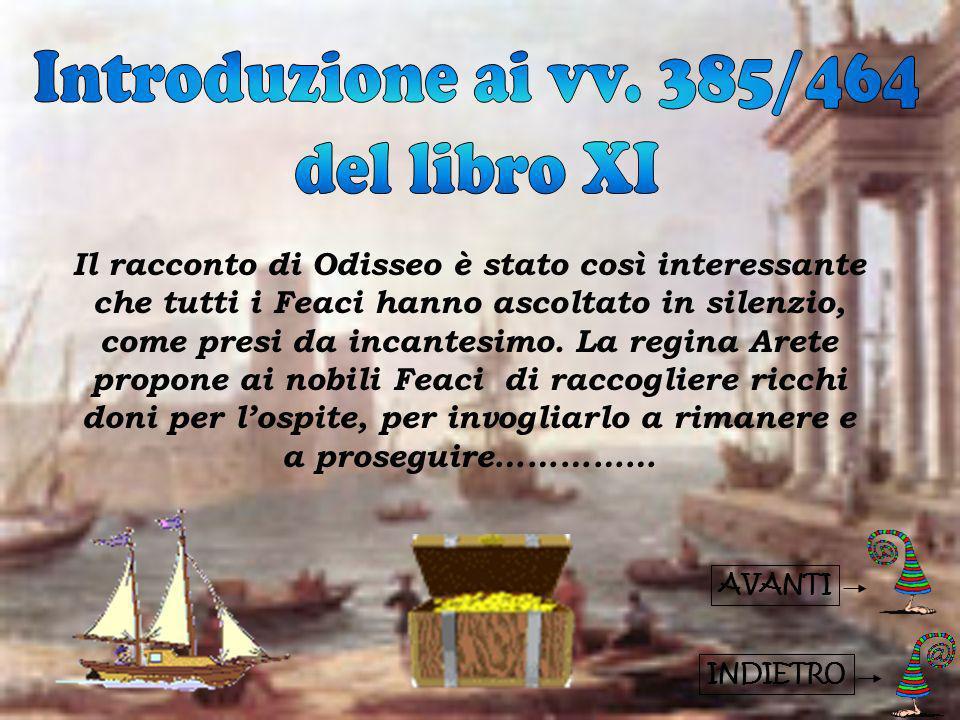 INDIETRO Anche il re Alcinoo ha molto apprezzato Odisseo: si dichiara disposto ad ascoltarlo e gli chiede se conosce il destino di altri eroi che hanno combattuto con lui a Troia.