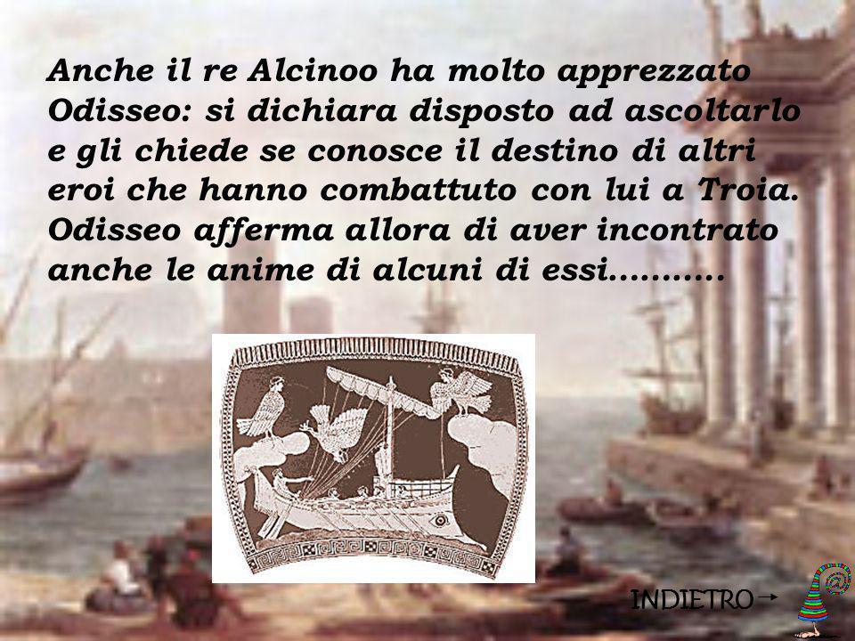 INDIETRO Anche il re Alcinoo ha molto apprezzato Odisseo: si dichiara disposto ad ascoltarlo e gli chiede se conosce il destino di altri eroi che hann