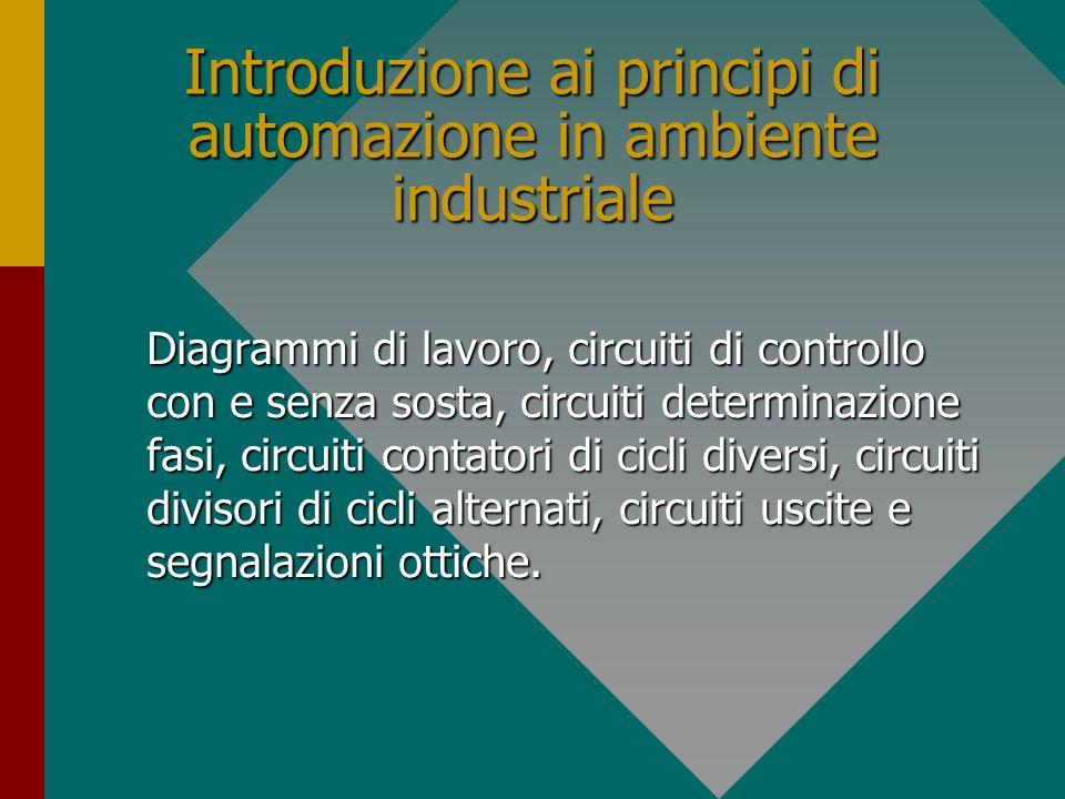 Introduzione ai principi di automazione in ambiente industriale Diagrammi di lavoro, circuiti di controllo con e senza sosta, circuiti determinazione