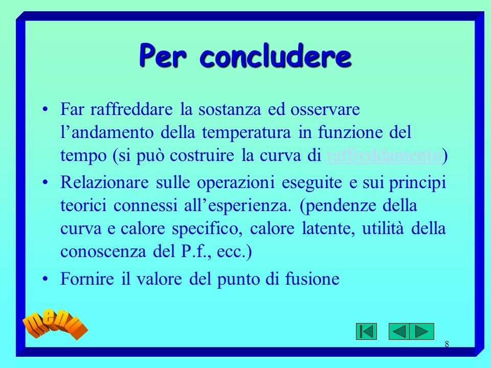 8 Per concludere Far raffreddare la sostanza ed osservare landamento della temperatura in funzione del tempo (si può costruire la curva di raffreddame