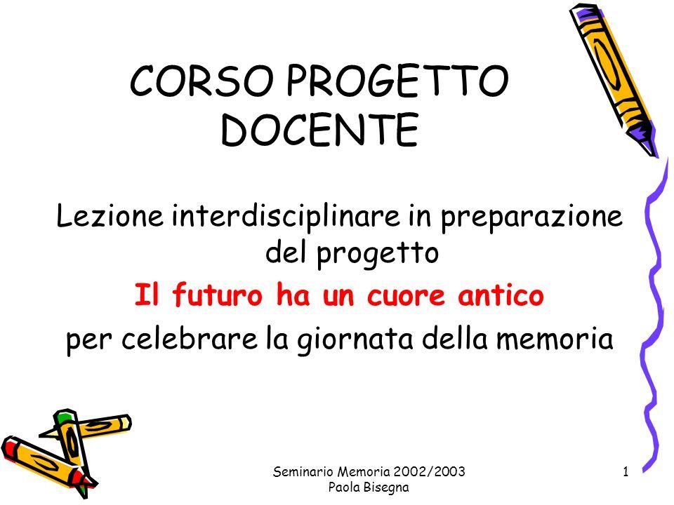 Seminario Memoria 2002/2003 Paola Bisegna 1 CORSO PROGETTO DOCENTE Lezione interdisciplinare in preparazione del progetto Il futuro ha un cuore antico per celebrare la giornata della memoria