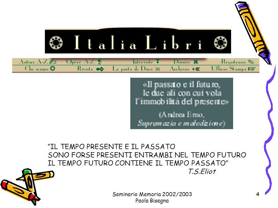 Seminario Memoria 2002/2003 Paola Bisegna 4 IL TEMPO PRESENTE E IL PASSATO SONO FORSE PRESENTI ENTRAMBI NEL TEMPO FUTURO IL TEMPO FUTURO CONTIENE IL TEMPO PASSATO T.S.Eliot