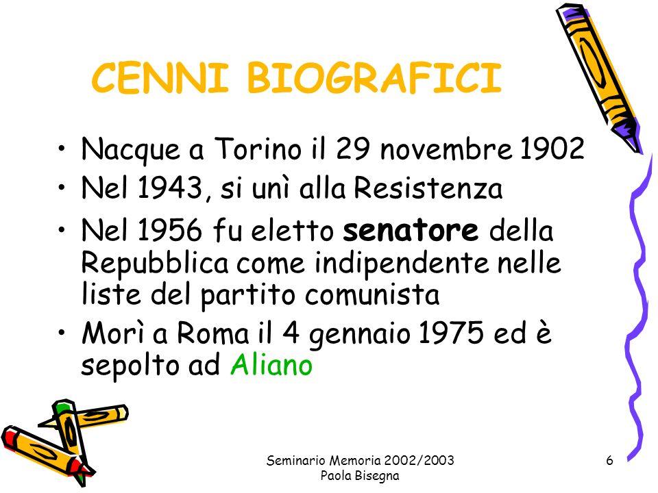 Seminario Memoria 2002/2003 Paola Bisegna 6 CENNI BIOGRAFICI Nacque a Torino il 29 novembre 1902 Nel 1943, si unì alla Resistenza Nel 1956 fu eletto senatore della Repubblica come indipendente nelle liste del partito comunista Morì a Roma il 4 gennaio 1975 ed è sepolto ad Aliano