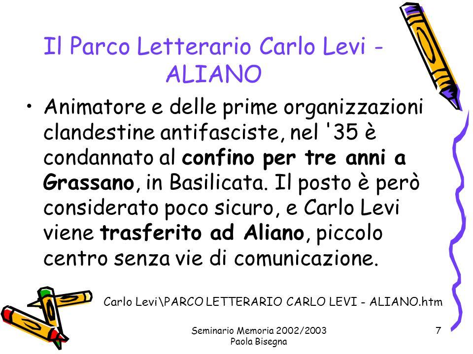 Seminario Memoria 2002/2003 Paola Bisegna 7 Il Parco Letterario Carlo Levi - ALIANO Animatore e delle prime organizzazioni clandestine antifasciste, nel 35 è condannato al confino per tre anni a Grassano, in Basilicata.