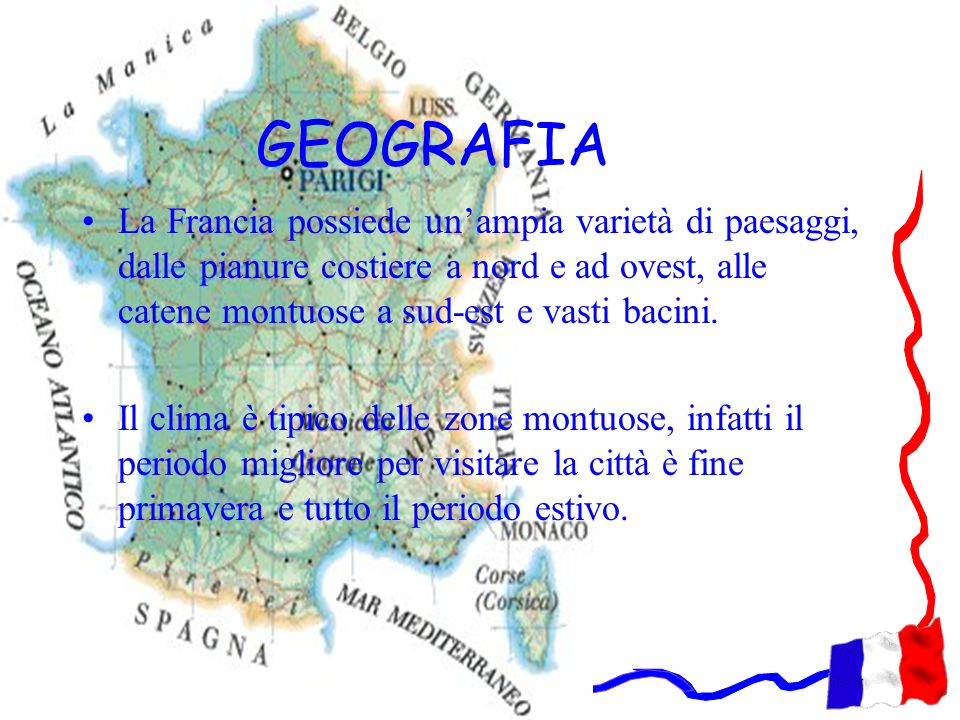 GEOGRAFIA La Francia possiede unampia varietà di paesaggi, dalle pianure costiere a nord e ad ovest, alle catene montuose a sud-est e vasti bacini. Il