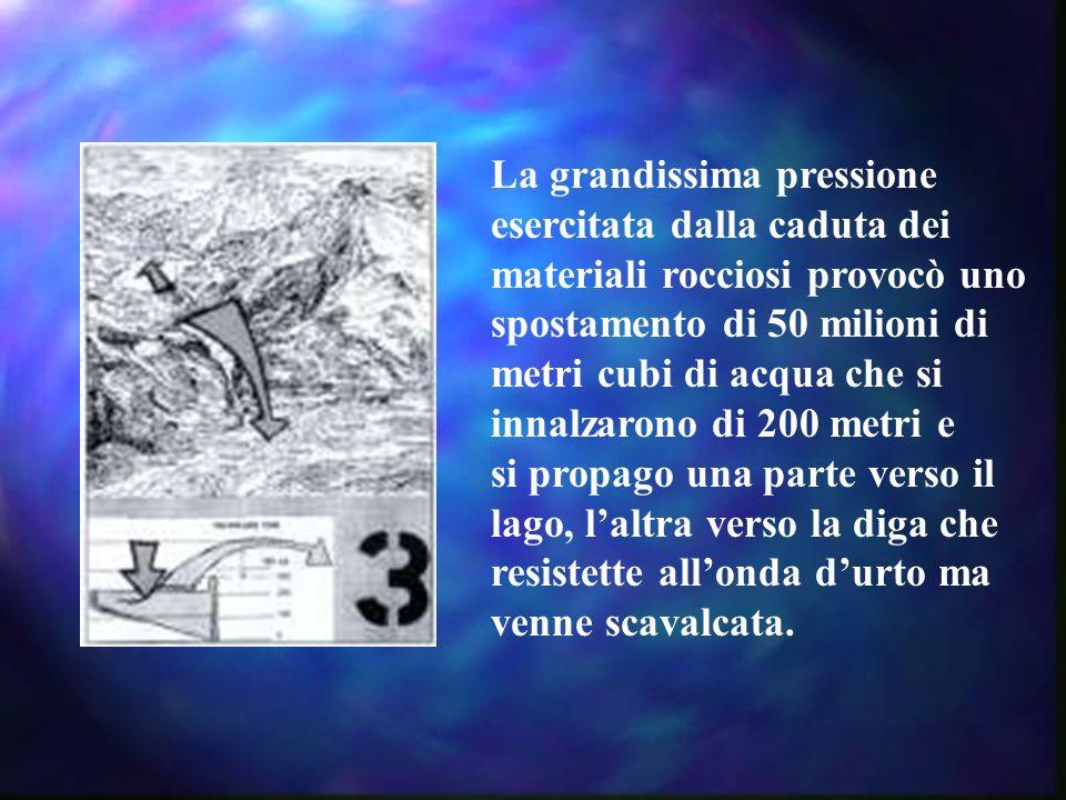 La grandissima pressione esercitata dalla caduta dei materiali rocciosi provocò uno spostamento di 50 milioni di metri cubi di acqua che si innalzaron