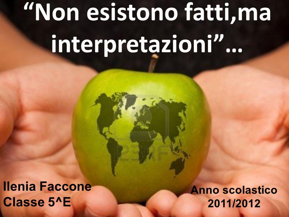 Non esistono fatti,ma interpretazioni… Ilenia Faccone Classe 5^E Anno scolastico 2011/2012