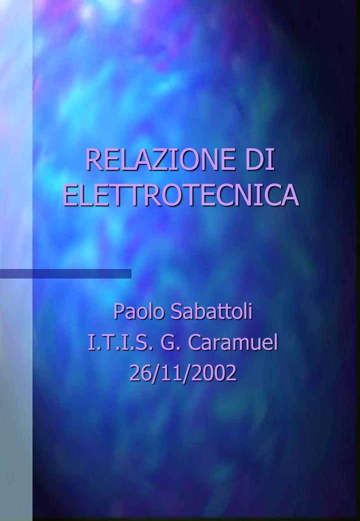 RELAZIONE DI ELETTROTECNICA Paolo Sabattoli I.T.I.S. G. Caramuel 26/11/2002