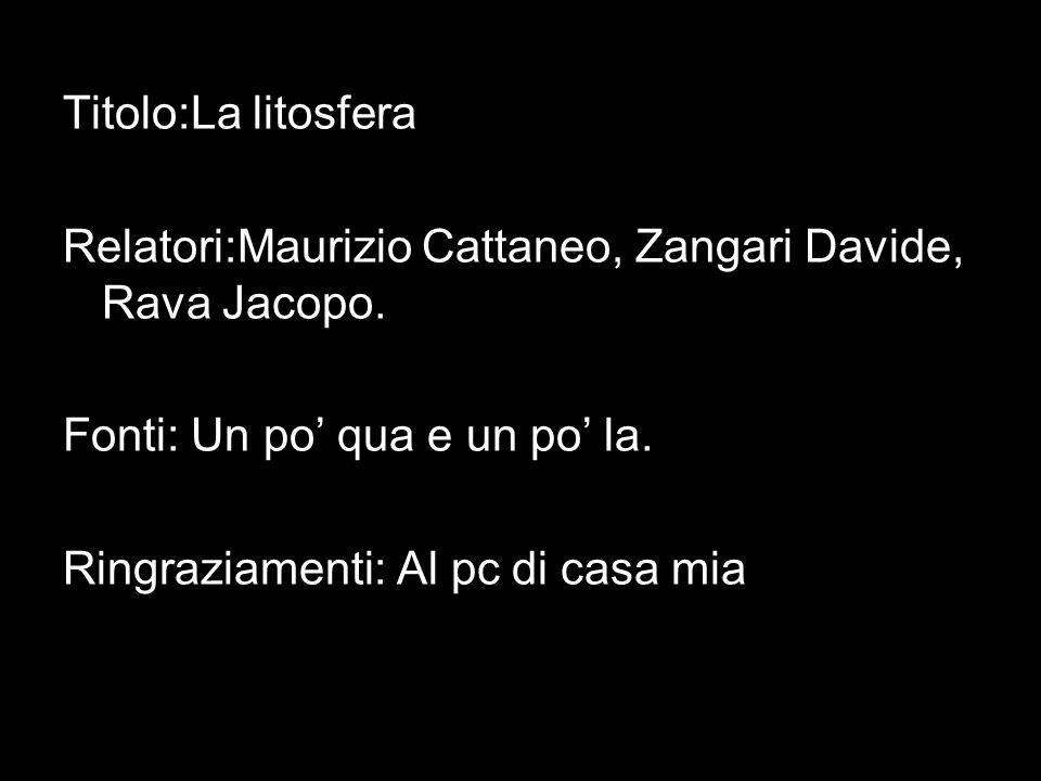 Titolo:La litosfera Relatori:Maurizio Cattaneo, Zangari Davide, Rava Jacopo. Fonti: Un po qua e un po la. Ringraziamenti: Al pc di casa mia