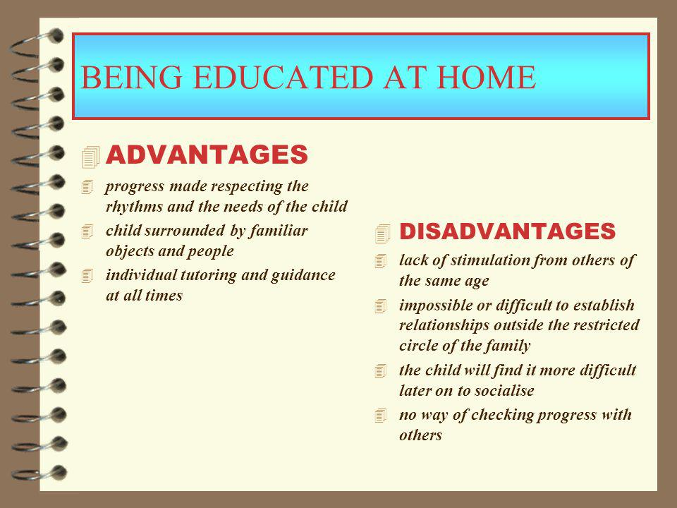 BEING EDUCATED AT HOME 4 ADVANTAGES 4 progress made respecting the rhythms and the needs of the child 4 child surrounded by familiar objects and people 4 individual tutoring and guidance at all times 4 DISADVANTAGES 4 lack of stimulation from others of the same age 4 impossible or difficult to establish relationships outside the restricted circle of the family 4 the child will find it more difficult later on to socialise 4 no way of checking progress with others