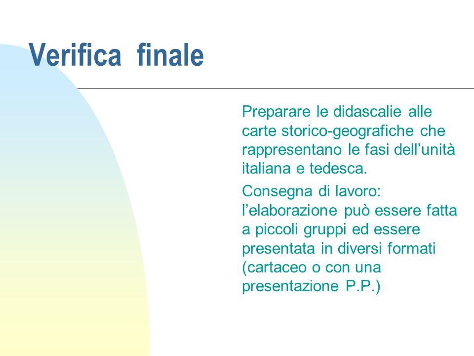 Verifica finale Preparare le didascalie alle carte storico-geografiche che rappresentano le fasi dellunità italiana e tedesca.