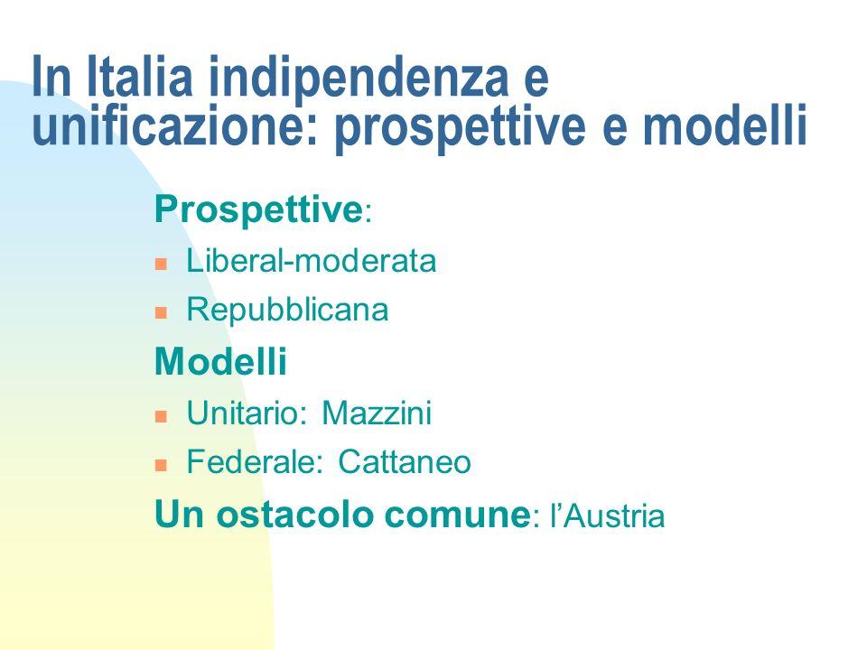 In Italia indipendenza e unificazione: prospettive e modelli Prospettive : Liberal-moderata Repubblicana Modelli Unitario: Mazzini Federale: Cattaneo Un ostacolo comune : lAustria
