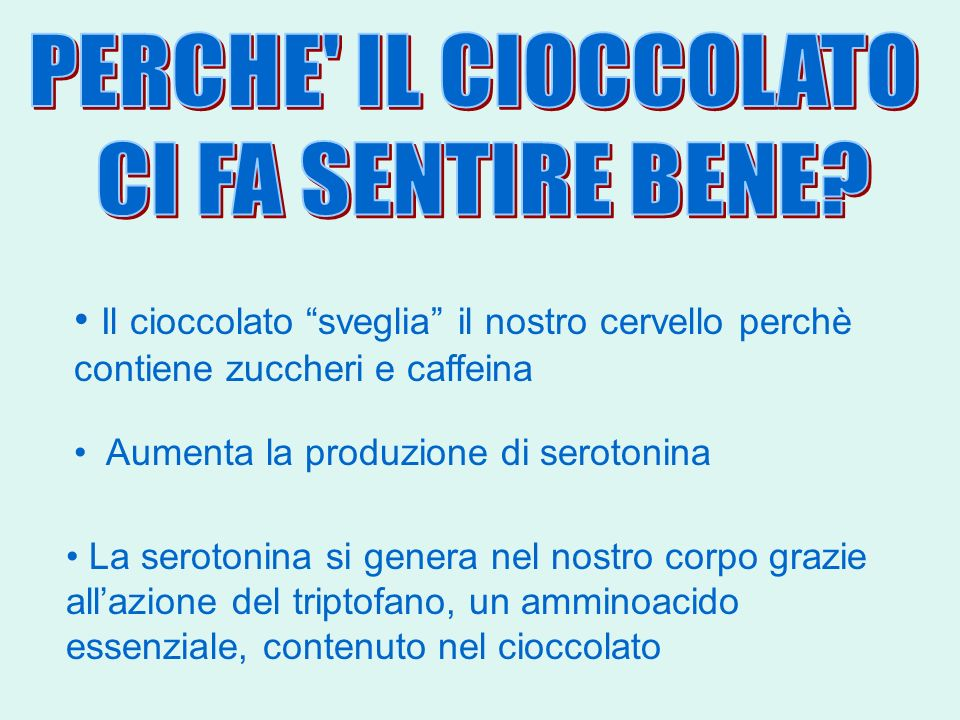 Aumenta la produzione di serotonina Il cioccolato sveglia il nostro cervello perchè contiene zuccheri e caffeina La serotonina si genera nel nostro co