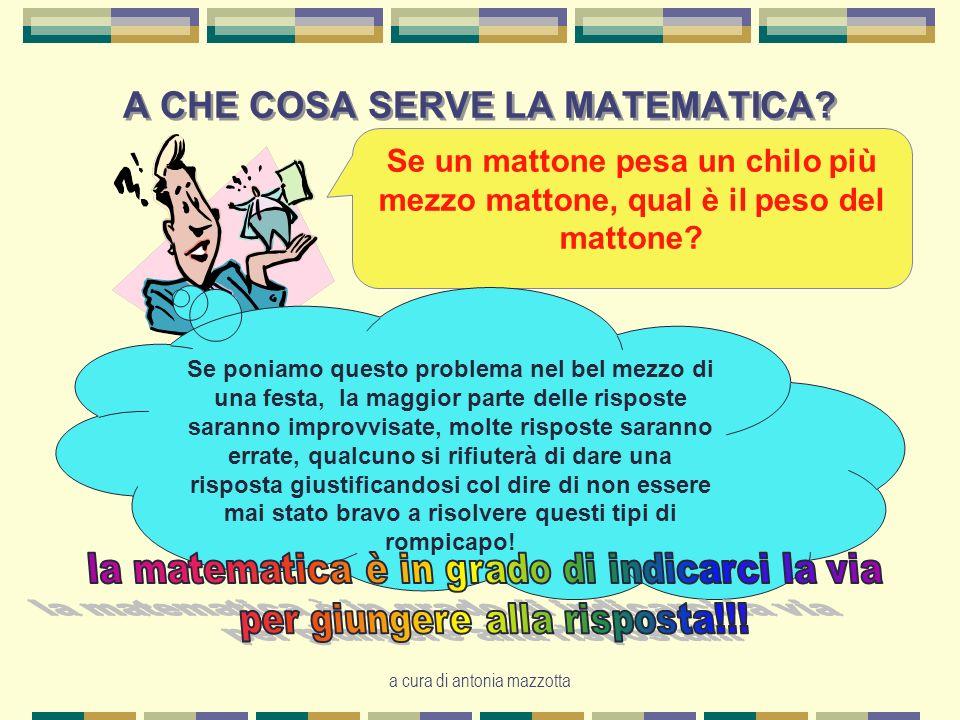 a cura di antonia mazzotta A CHE COSA SERVE LA MATEMATICA.