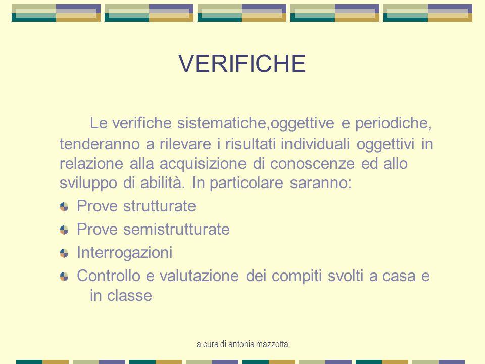 a cura di antonia mazzotta VERIFICHE Le verifiche sistematiche,oggettive e periodiche, tenderanno a rilevare i risultati individuali oggettivi in relazione alla acquisizione di conoscenze ed allo sviluppo di abilità.