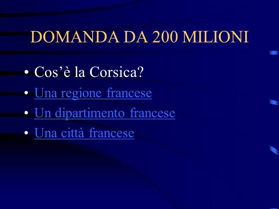 DOMANDA DA 200 MILIONI Cosè la Corsica? Una regione francese Un dipartimento francese Una città francese