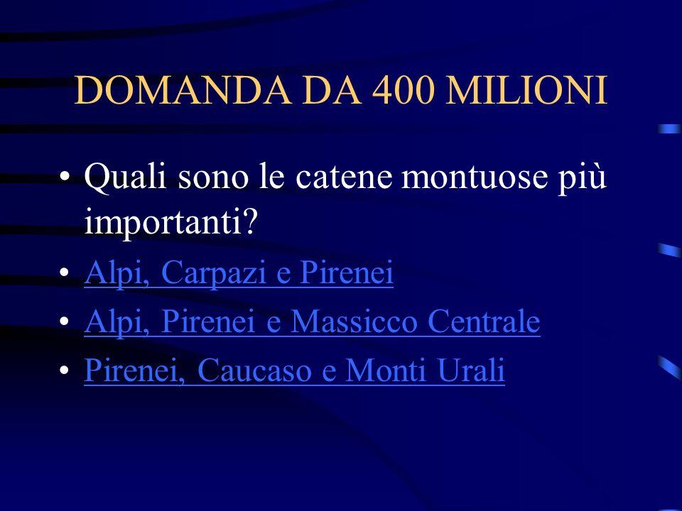 DOMANDA DA 400 MILIONI Quali sono le catene montuose più importanti? Alpi, Carpazi e Pirenei Alpi, Pirenei e Massicco Centrale Pirenei, Caucaso e Mont