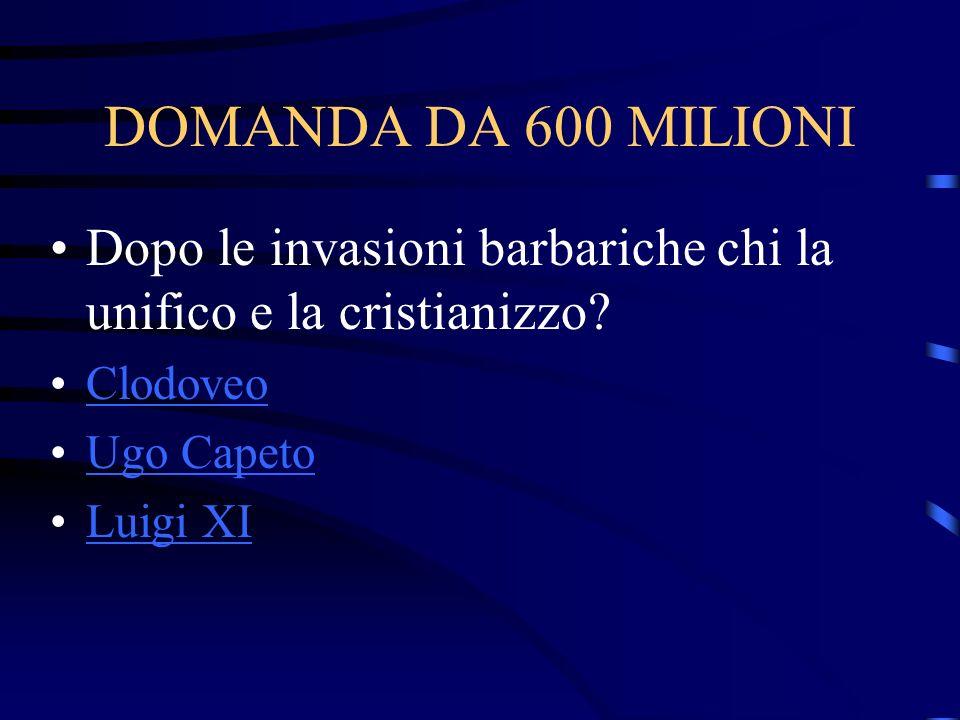 DOMANDA DA 600 MILIONI Dopo le invasioni barbariche chi la unifico e la cristianizzo? Clodoveo Ugo Capeto Luigi XI
