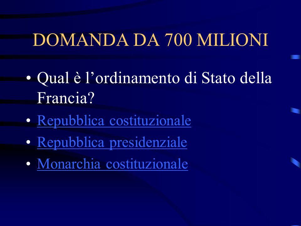 DOMANDA DA 700 MILIONI Qual è lordinamento di Stato della Francia? Repubblica costituzionale Repubblica presidenziale Monarchia costituzionale