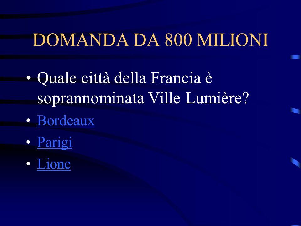 DOMANDA DA 800 MILIONI Quale città della Francia è soprannominata Ville Lumière? Bordeaux Parigi Lione