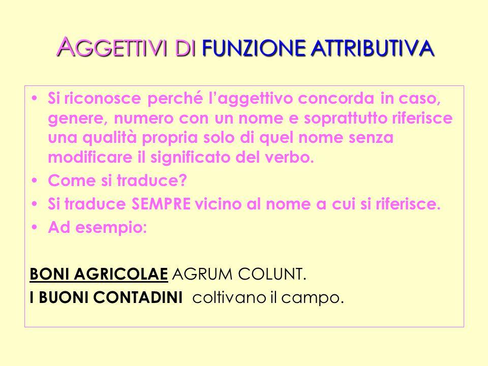 A GGETTIVI DI FUNZIONE PREDICATIVA Si riconosce perché laggettivo non solo concorda in caso, genere, numero con un nome MA ANCHE completa il significato di un verbo copulativo SPECIALE (ELETTIVI, ESTIMATVI, APPELLATIVI = attivi = + predicativo ogg.; = passivi = + predicativi soggwtto)..
