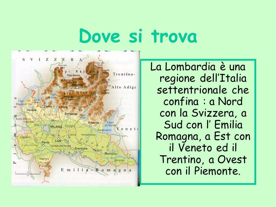 Dove si trova La Lombardia è una regione dellItalia settentrionale che confina : a Nord con la Svizzera, a Sud con l Emilia Romagna, a Est con il Veneto ed il Trentino, a Ovest con il Piemonte.