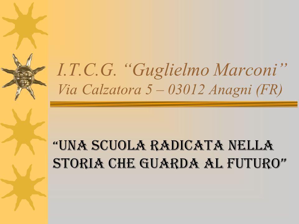 I.T.C.G. Guglielmo Marconi Via Calzatora 5 – 03012 Anagni (FR) Una scuola radicata nella storia che guarda al futuro