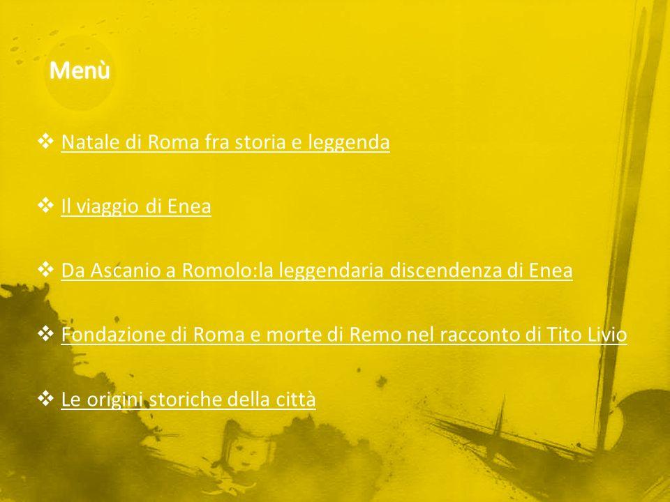 Natale di Roma fra storia e leggenda Il viaggio di Enea Da Ascanio a Romolo:la leggendaria discendenza di Enea Fondazione di Roma e morte di Remo nel