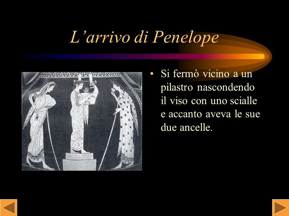 La discesa di Penelope con le sue ancelle Dalle stanze del piano superiore Penelope sentì il canto e scese dalla scala della sua camera con due ancelle.