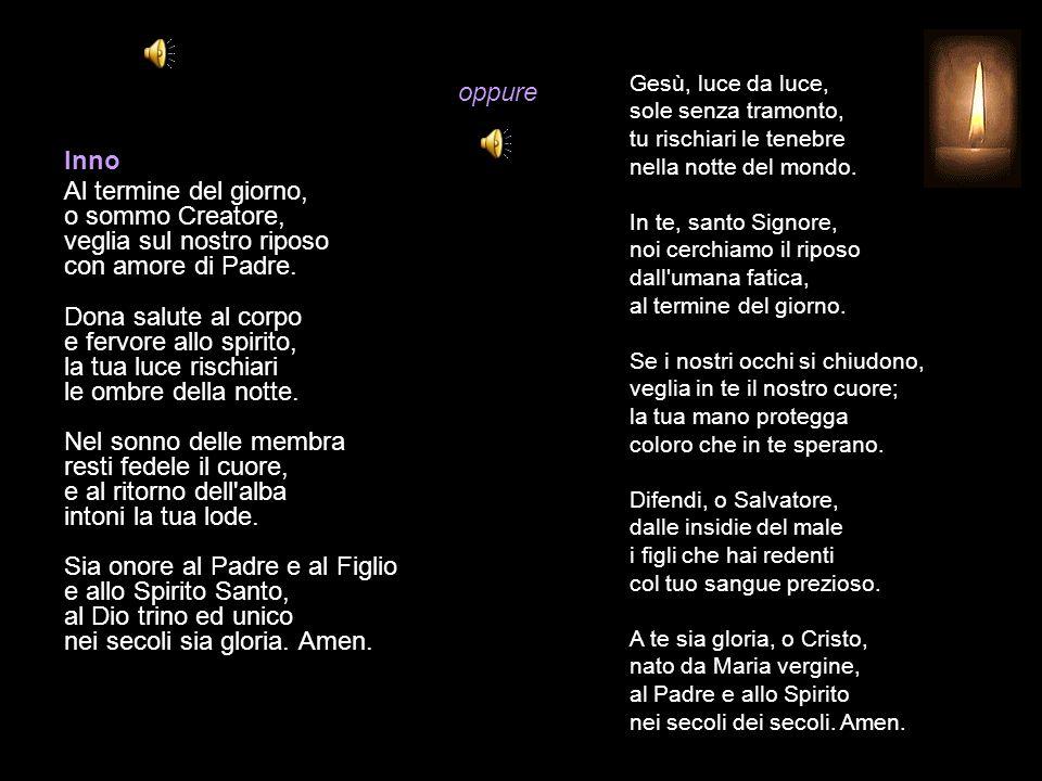 Compieta LUNEDÌ O Dio, vieni a salvarmi. Signore, vieni presto in mio aiuto. Gloria al Padre e al Figlio e allo Spirito Santo. * Come era nel principi