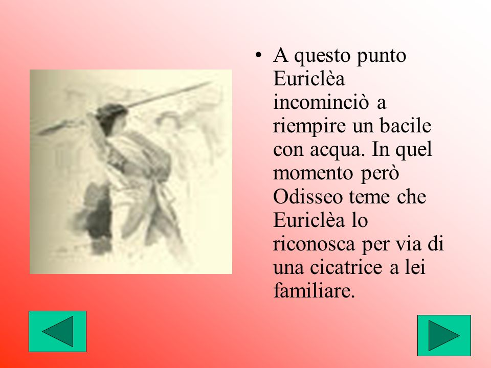 A questo punto Euriclèa incominciò a riempire un bacile con acqua. In quel momento però Odisseo teme che Euriclèa lo riconosca per via di una cicatric