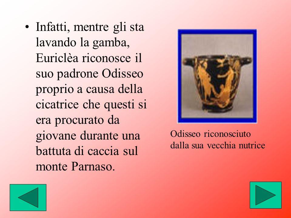 Infatti, mentre gli sta lavando la gamba, Euriclèa riconosce il suo padrone Odisseo proprio a causa della cicatrice che questi si era procurato da giovane durante una battuta di caccia sul monte Parnaso.