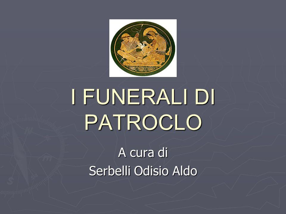 I FUNERALI DI PATROCLO A cura di Serbelli Odisio Aldo