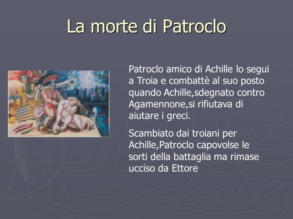 La morte di Patroclo Patroclo amico di Achille lo segui a Troia e combattè al suo posto quando Achille,sdegnato contro Agamennone,si rifiutava di aiut