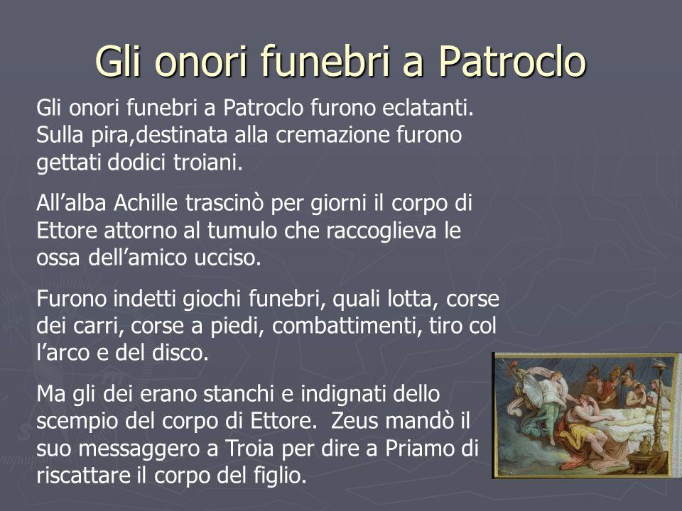 Gli onori funebri a Patroclo Gli onori funebri a Patroclo furono eclatanti. Sulla pira,destinata alla cremazione furono gettati dodici troiani. Allalb