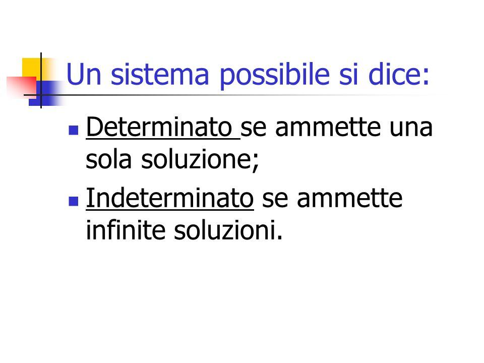 Un sistema possibile si dice: Determinato se ammette una sola soluzione; Indeterminato se ammette infinite soluzioni.