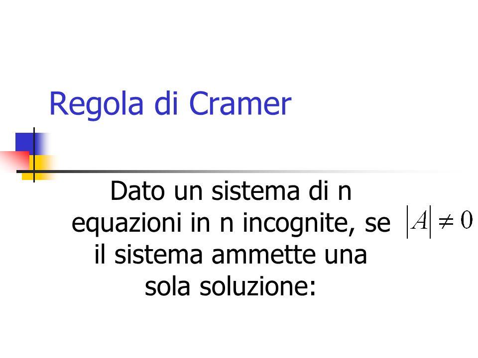 Regola di Cramer Dato un sistema di n equazioni in n incognite, se il sistema ammette una sola soluzione: