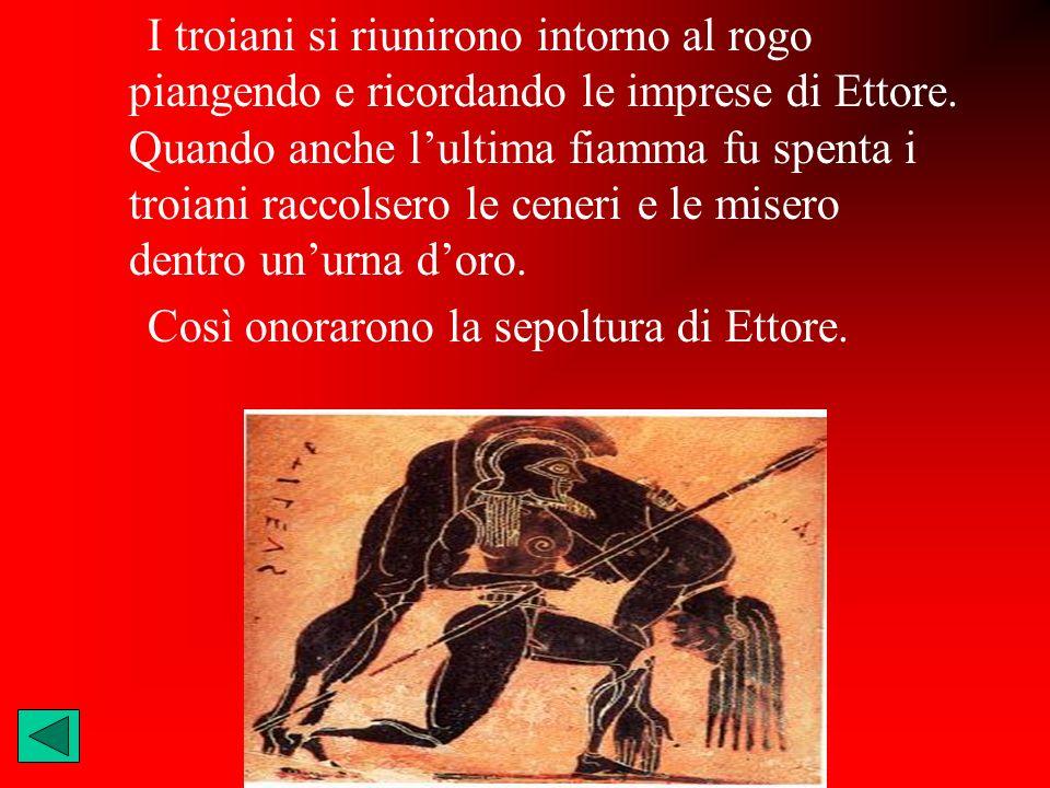 I troiani si riunirono intorno al rogo piangendo e ricordando le imprese di Ettore. Quando anche lultima fiamma fu spenta i troiani raccolsero le cene